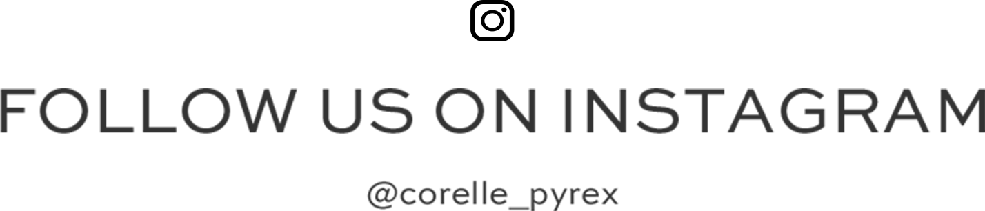 FOLLOW US ON INSTAGRAM @corelle_pyrex